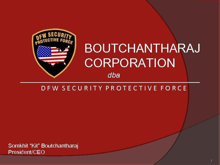 "BOUTCHANTHARAJ CORPORATION dba DFW SECURITY PROTECTIVE FORCE Somkhit ""Kit"" Boutchantharaj President/CEO 1"