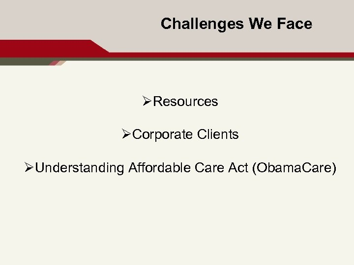Challenges We Face ØResources ØCorporate Clients ØUnderstanding Affordable Care Act (Obama. Care) 12