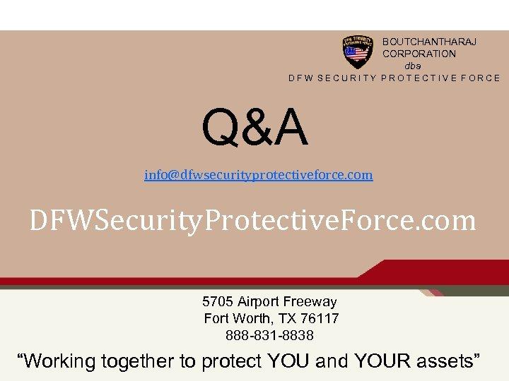 BOUTCHANTHARAJ CORPORATION dba DFW SECURITY PROTECTIVE FORCE Q&A info@dfwsecurityprotectiveforce. com DFWSecurity. Protective. Force. com