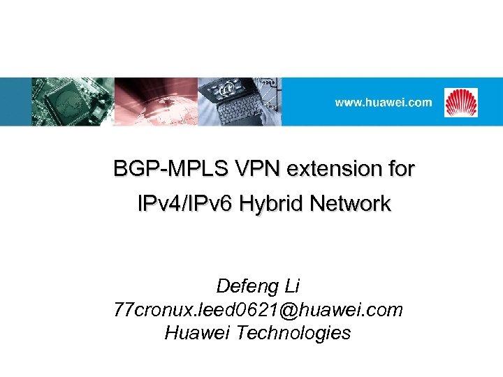 BGP-MPLS VPN extension for IPv 4/IPv 6 Hybrid Network Defeng Li 77 cronux. leed