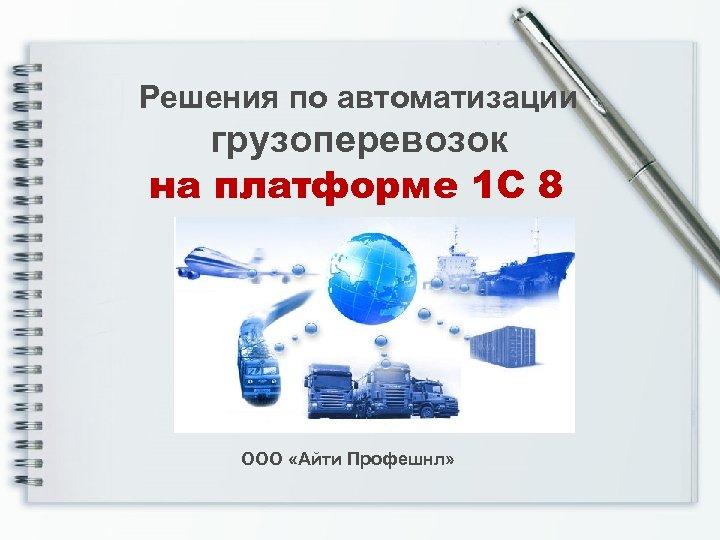 Решения по автоматизации грузоперевозок на платформе 1 С 8 ООО «Айти Профешнл»