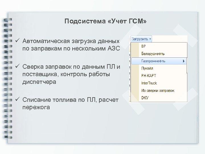 Подсистема «Учет ГСМ» ü Автоматическая загрузка данных по заправкам по нескольким АЗС ü Сверка