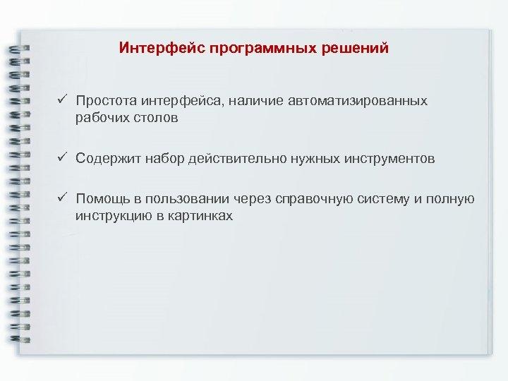 Интерфейс программных решений ü Простота интерфейса, наличие автоматизированных рабочих столов ü Содержит набор действительно