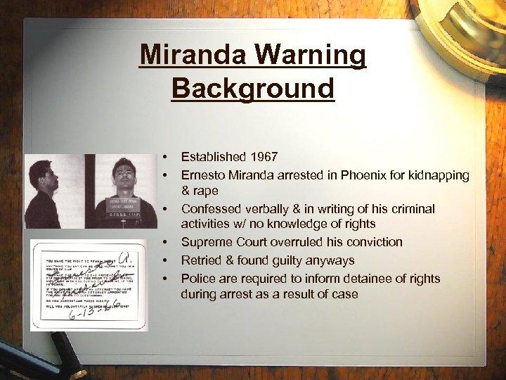 Miranda Warning Background • • • Established 1967 Ernesto Miranda arrested in Phoenix for
