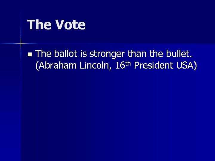 The Vote n The ballot is stronger than the bullet. (Abraham Lincoln, 16 th