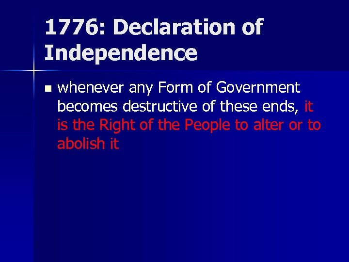 1776: Declaration of Independence n whenever any Form of Government becomes destructive of these