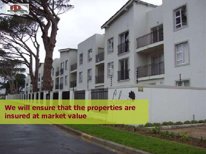 We will ensure that the properties are insured at market value