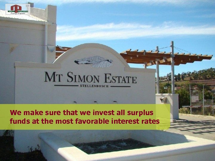 We make sure that we invest all surplus funds at the most favorable interest