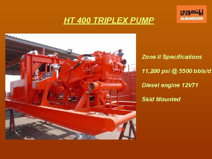 HT 400 TRIPLEX PUMP Zone II Specifications 11, 200 psi @ 5500 bbls/d Diesel