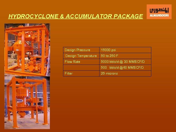 HYDROCYCLONE & ACCUMULATOR PACKAGE Design Pressure 15000 psi Design Temperature 50 to 250 F
