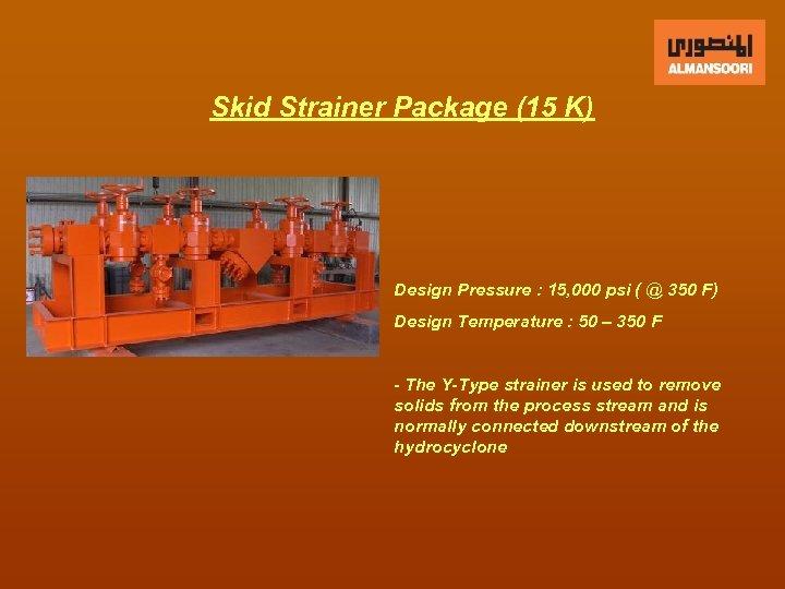 Skid Strainer Package (15 K) Design Pressure : 15, 000 psi ( @ 350
