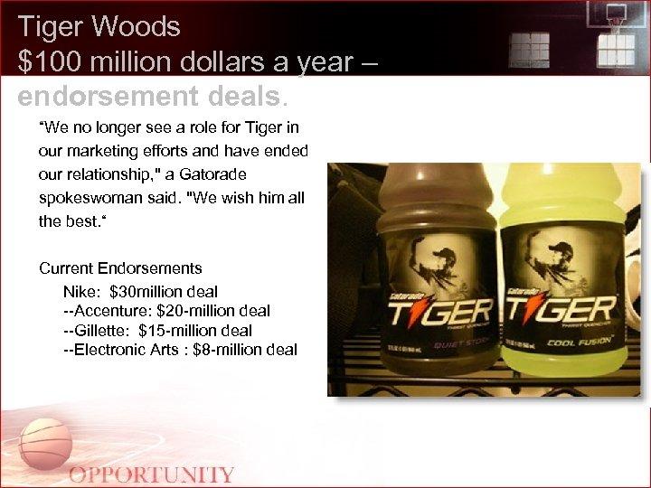"Tiger Woods $100 million dollars a year – endorsement deals. ""We no longer see"