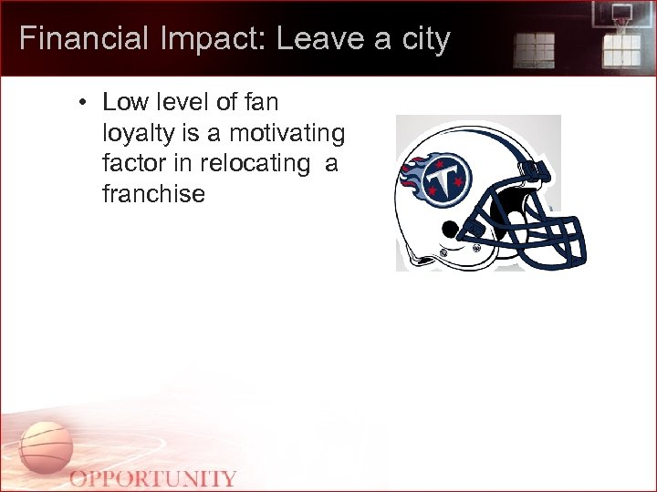 Financial Impact: Leave a city • Low level of fan loyalty is a motivating