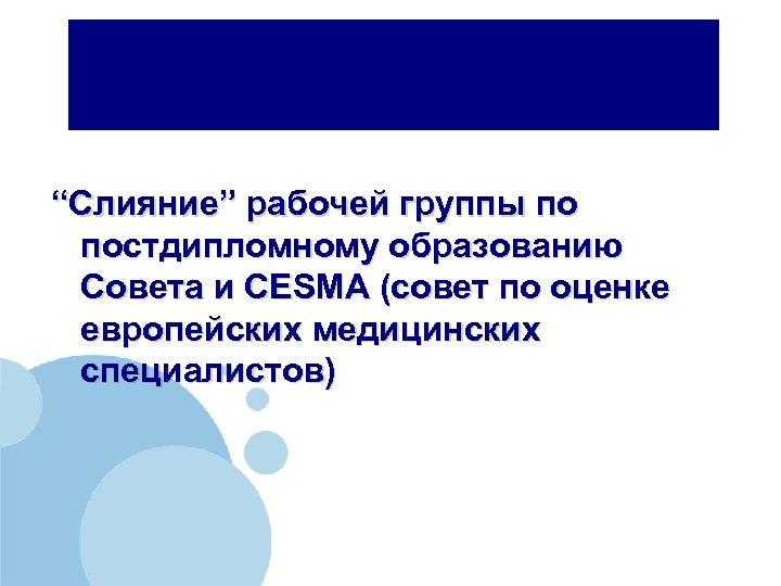 """""""Слияние"""" рабочей группы по постдипломному образованию Совета и CESMA (совет по оценке европейских медицинских"""