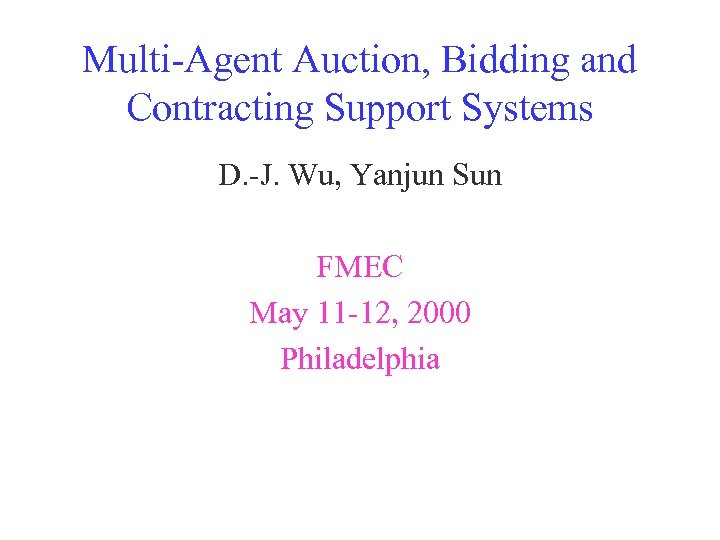 Multi-Agent Auction, Bidding and Contracting Support Systems D. -J. Wu, Yanjun Sun FMEC May