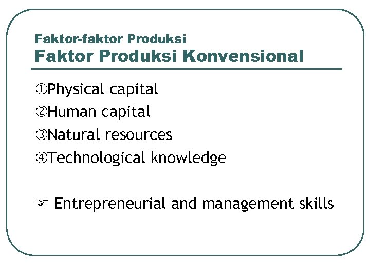 Faktor-faktor Produksi Faktor Produksi Konvensional Physical capital Human capital Natural resources Technological knowledge Entrepreneurial