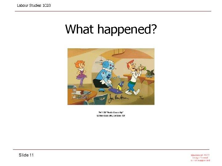Labour Studies 1 C 03 What happened? Slide 11