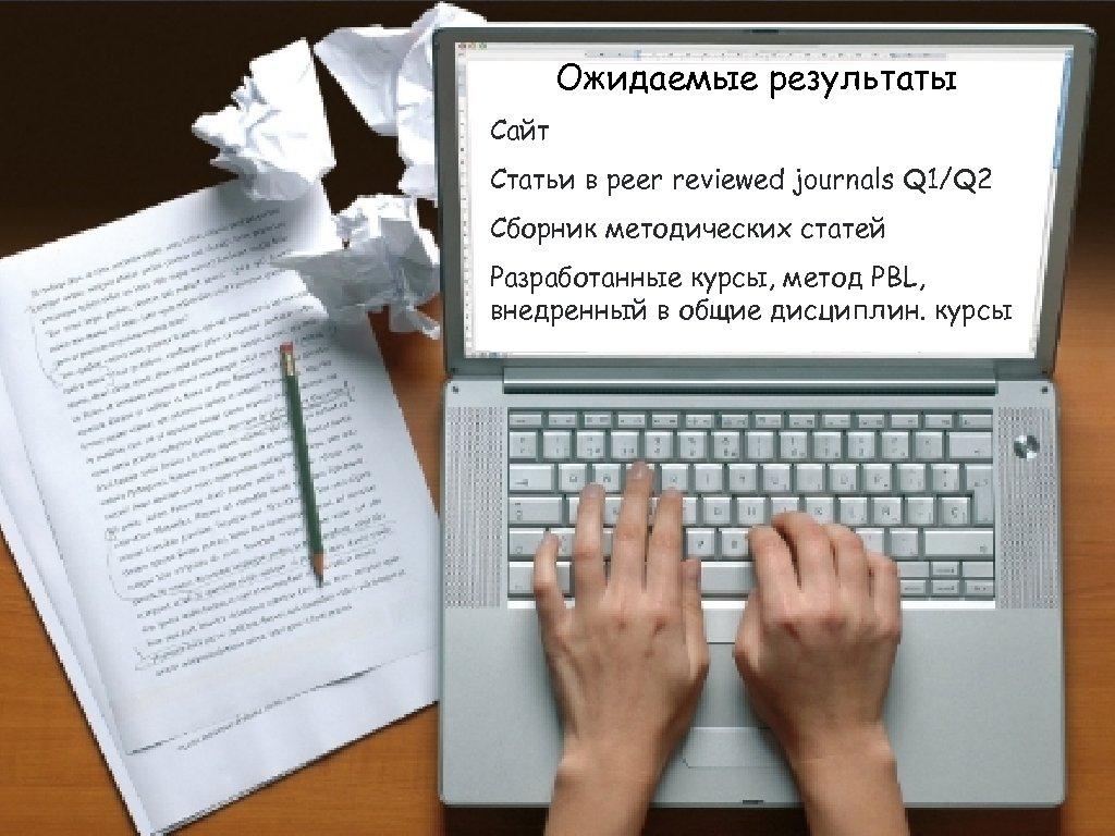 Ожидаемые результаты Сайт Статьи в peer reviewed journals Q 1/Q 2 Сборник методических статей