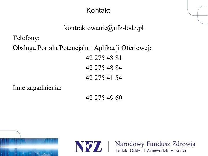 Kontakt kontraktowanie@nfz-lodz. pl Telefony: Obsługa Portalu Potencjału i Aplikacji Ofertowej: 42 275 48 81