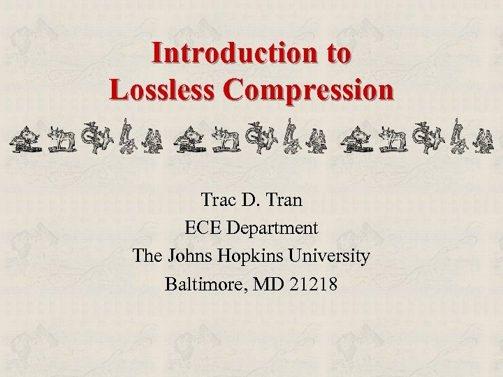 Introduction to Lossless Compression Trac D. Tran ECE Department The Johns Hopkins University Baltimore,