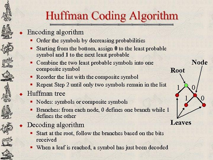 Huffman Coding Algorithm u Encoding algorithm § Order the symbols by decreasing probabilities §
