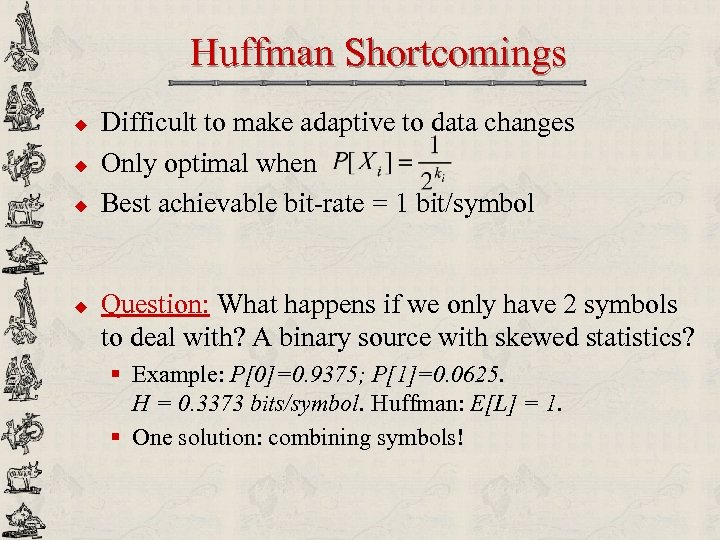Huffman Shortcomings u u Difficult to make adaptive to data changes Only optimal when
