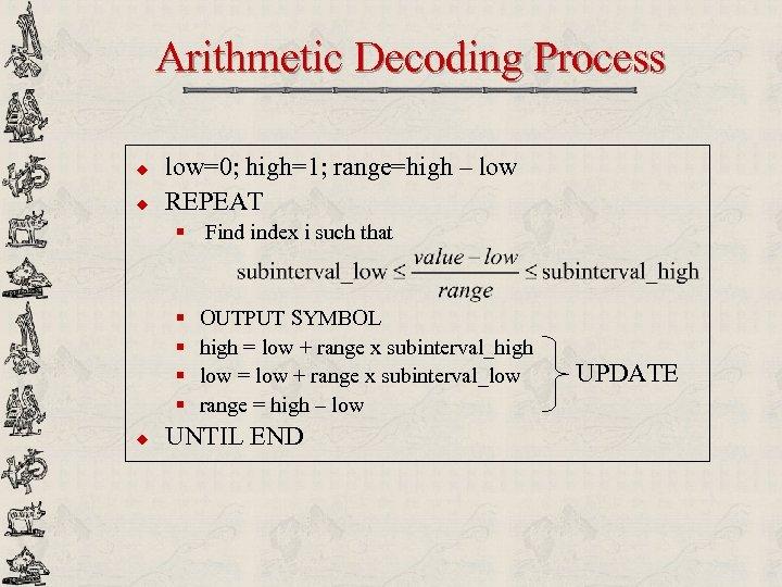 Arithmetic Decoding Process u u low=0; high=1; range=high – low REPEAT § Find index