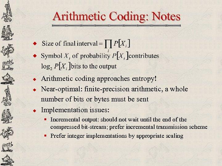 Arithmetic Coding: Notes u u u Arithmetic coding approaches entropy! Near-optimal: finite-precision arithmetic, a