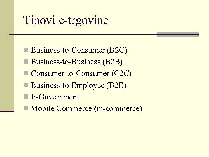 Tipovi e-trgovine n Business-to-Consumer (B 2 C) n Business-to-Business (B 2 B) n Consumer-to-Consumer