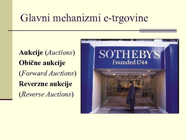 Glavni mehanizmi e-trgovine Aukcije (Auctions) Obične aukcije (Forward Auctions) Reverzne aukcije (Reverse Auctions)