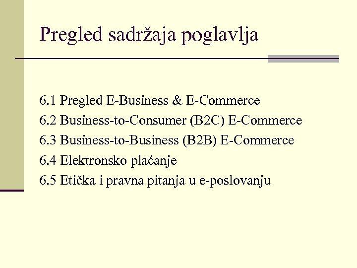 Pregled sadržaja poglavlja 6. 1 Pregled E-Business & E-Commerce 6. 2 Business-to-Consumer (B 2