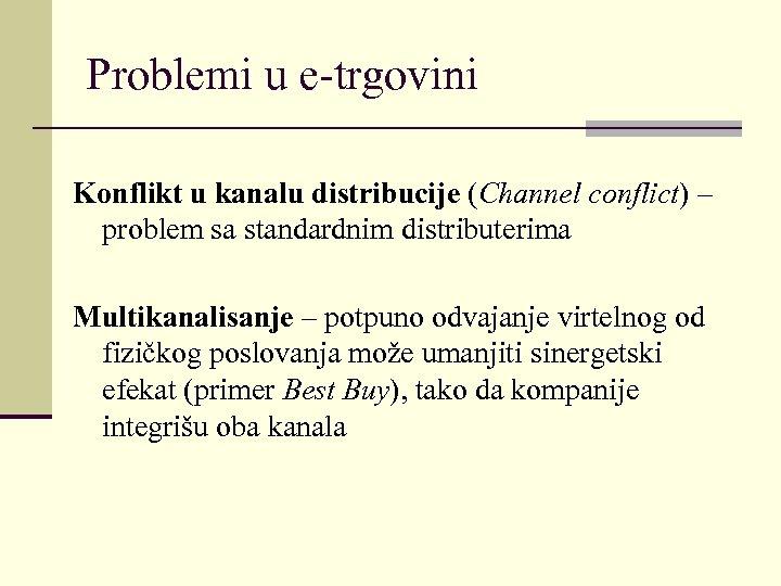 Problemi u e-trgovini Konflikt u kanalu distribucije (Channel conflict) – problem sa standardnim distributerima