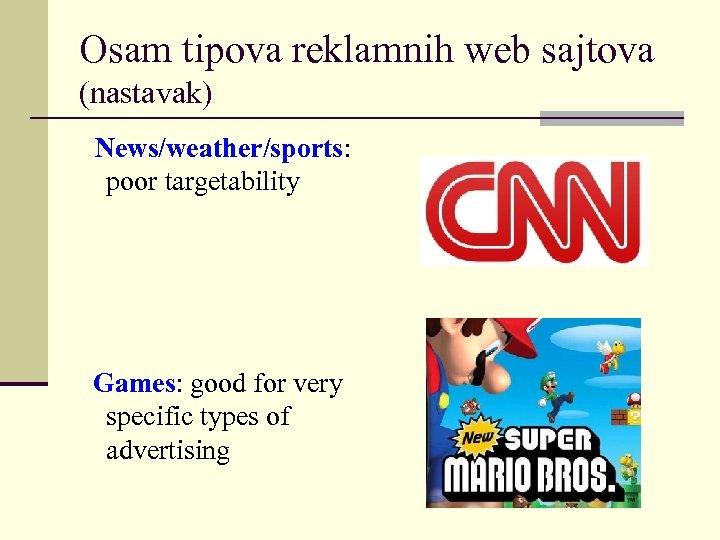 Osam tipova reklamnih web sajtova (nastavak) News/weather/sports: poor targetability Games: good for very specific