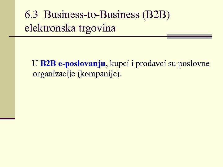 6. 3 Business-to-Business (B 2 B) elektronska trgovina U B 2 B e-poslovanju, kupci