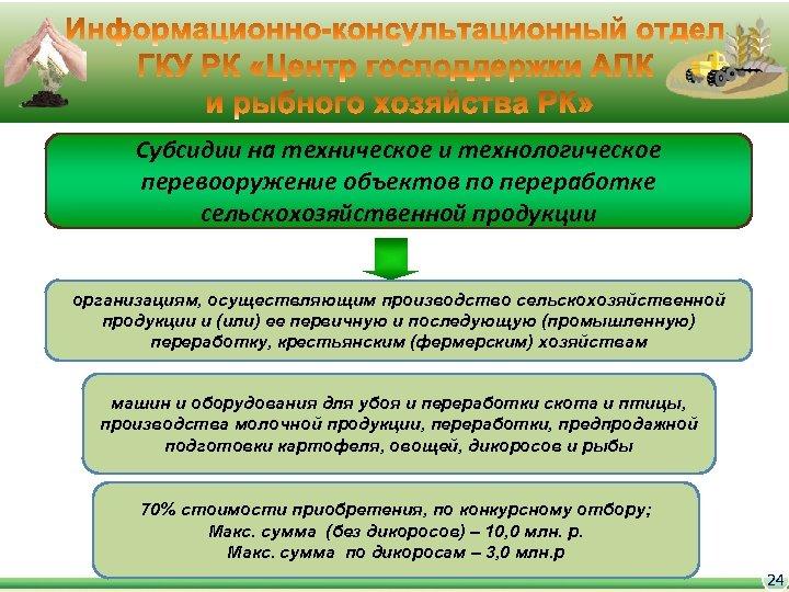 Субсидии на техническое и технологическое перевооружение объектов по переработке сельскохозяйственной продукции организациям, осуществляющим производство