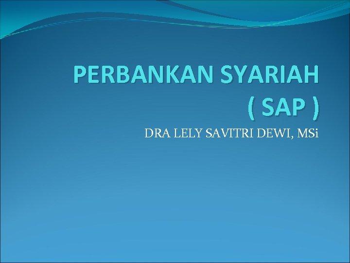 PERBANKAN SYARIAH ( SAP ) DRA LELY SAVITRI DEWI, MSi
