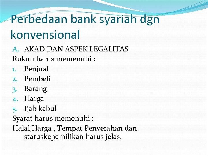 Perbedaan bank syariah dgn konvensional A. AKAD DAN ASPEK LEGALITAS Rukun harus memenuhi :