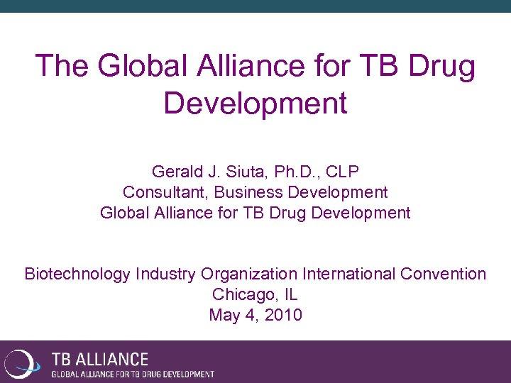 The Global Alliance for TB Drug Development Gerald J. Siuta, Ph. D. , CLP