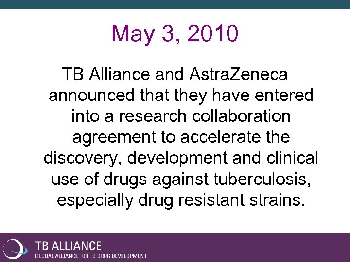 May 3, 2010 TB Alliance and Astra. Zeneca announced that they have entered into