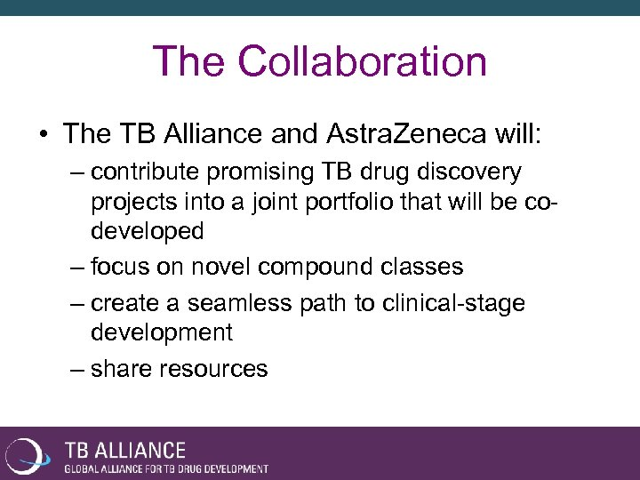 The Collaboration • The TB Alliance and Astra. Zeneca will: – contribute promising TB