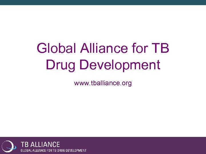 Global Alliance for TB Drug Development www. tballiance. org