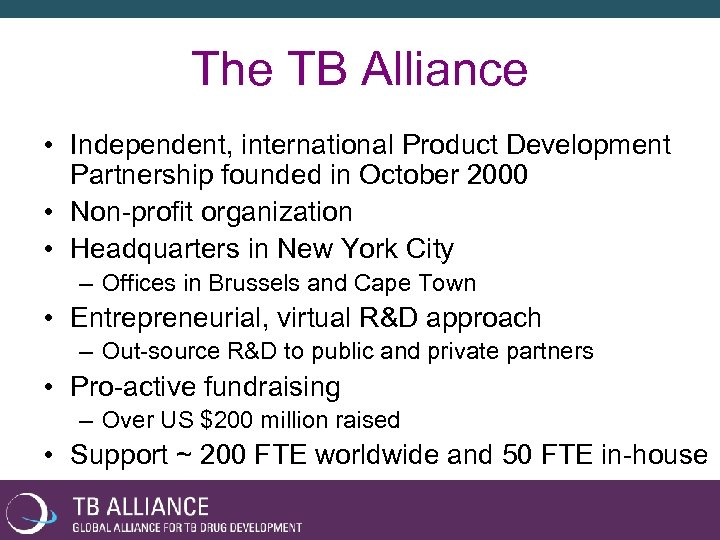 The TB Alliance • Independent, international Product Development Partnership founded in October 2000 •