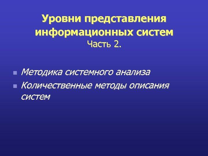 Уровни представления информационных систем Часть 2. n n Методика системного анализа Количественные методы описания