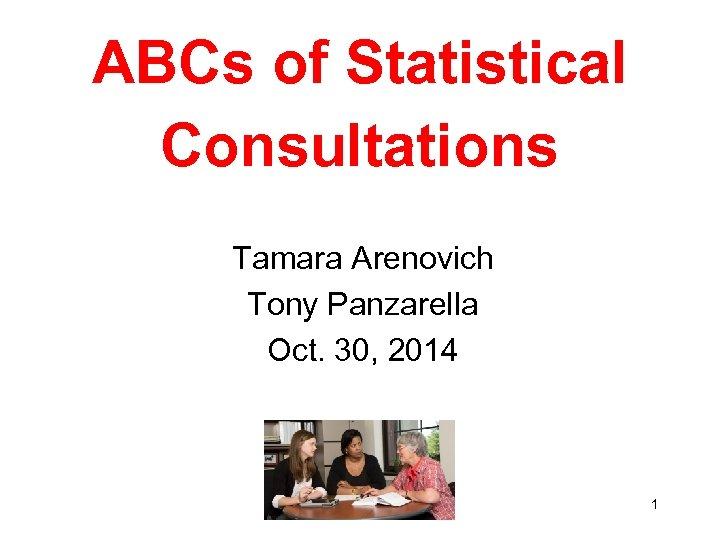 ABCs of Statistical Consultations Tamara Arenovich Tony Panzarella Oct. 30, 2014 1