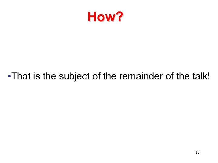 How? • That is the subject of the remainder of the talk! 12