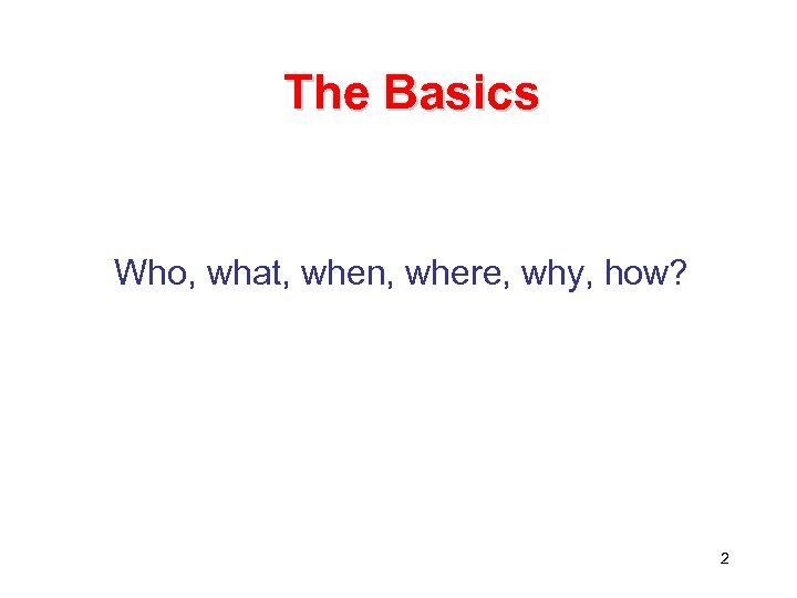 The Basics Who, what, when, where, why, how? 2