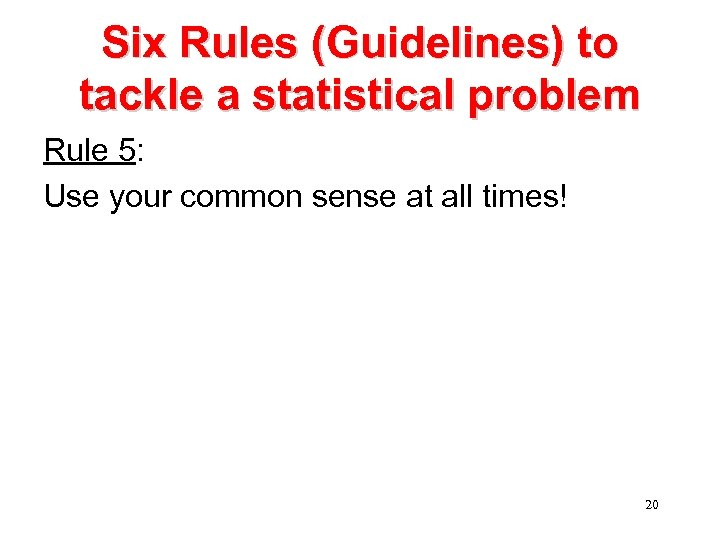 Six Rules (Guidelines) to tackle a statistical problem Rule 5: Use your common sense