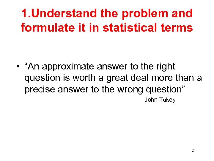 """1. Understand the problem and formulate it in statistical terms • """"An approximate answer"""