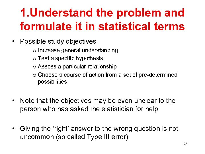 1. Understand the problem and formulate it in statistical terms • Possible study objectives