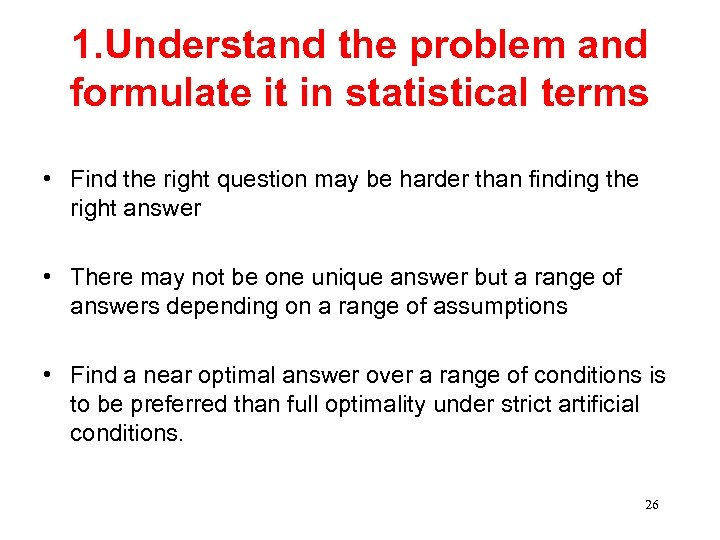 1. Understand the problem and formulate it in statistical terms • Find the right